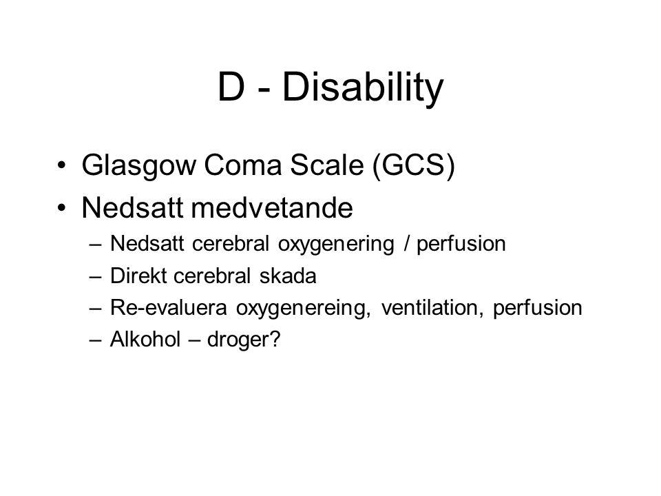 D - Disability Glasgow Coma Scale (GCS) Nedsatt medvetande –Nedsatt cerebral oxygenering / perfusion –Direkt cerebral skada –Re-evaluera oxygenereing, ventilation, perfusion –Alkohol – droger?