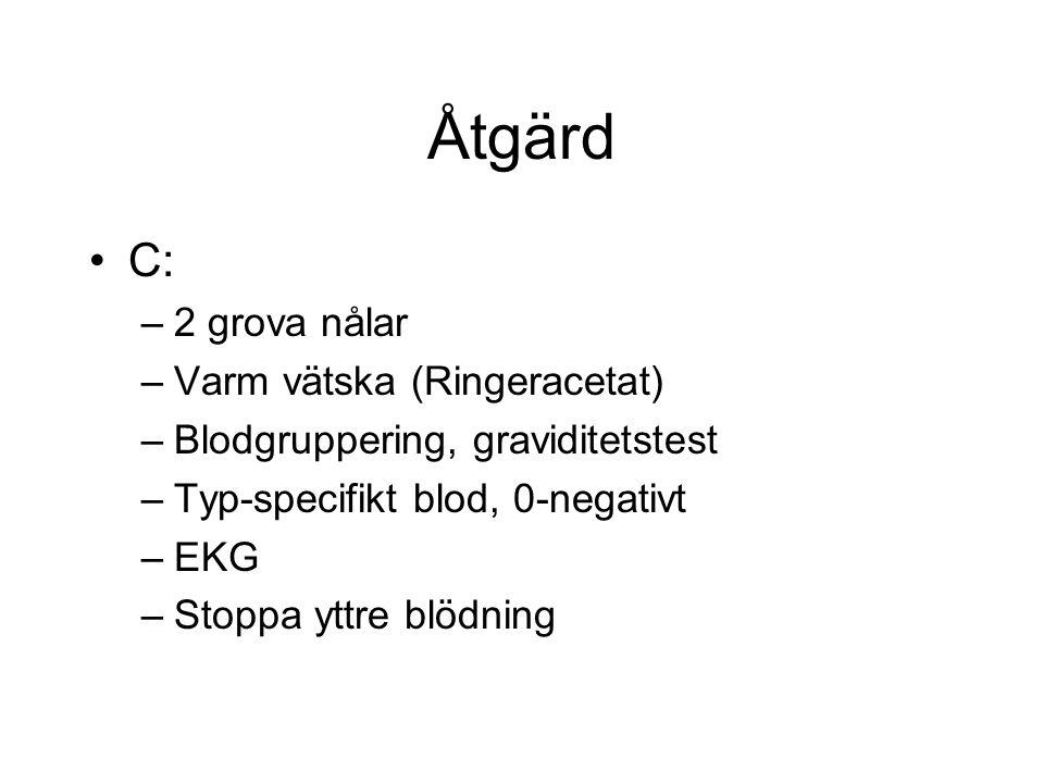 Åtgärd C: –2 grova nålar –Varm vätska (Ringeracetat) –Blodgruppering, graviditetstest –Typ-specifikt blod, 0-negativt –EKG –Stoppa yttre blödning