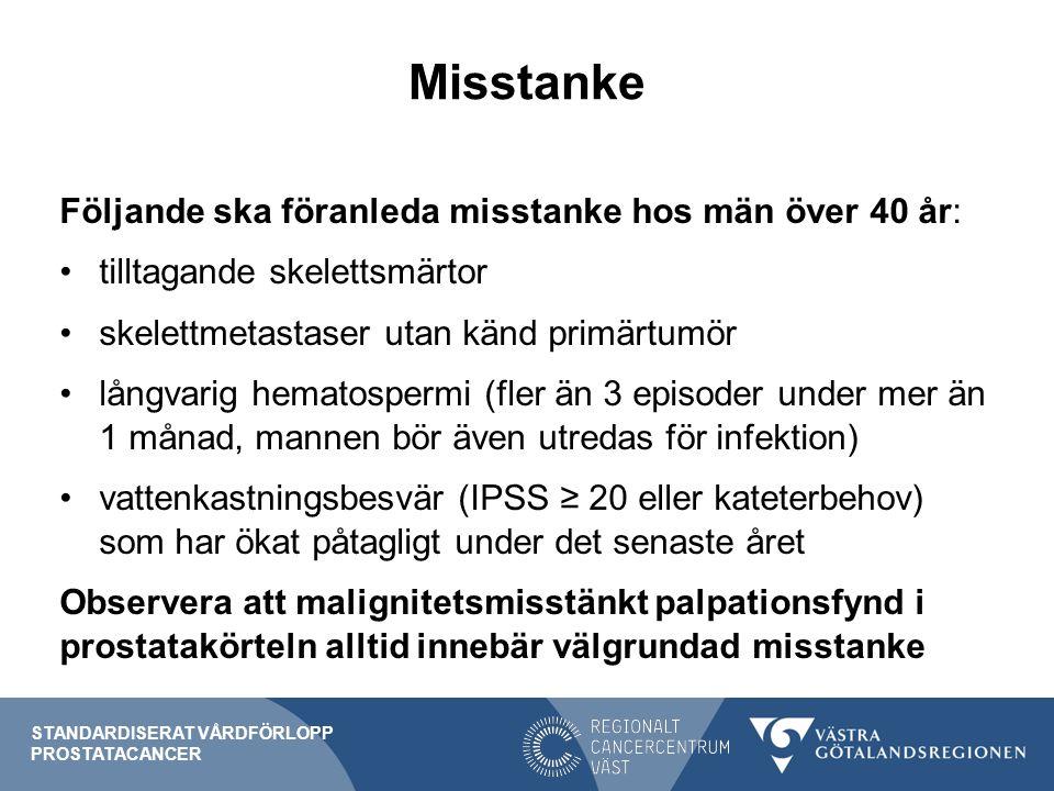 Misstanke Vid misstanke ska: en riktad anamnes avseende miktionsbesvär och skelettsymtom tas upp prostatakörteln palperas blodprover tas för analys av PSA STANDARDISERAT VÅRDFÖRLOPP PROSTATACANCER