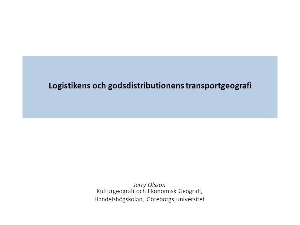 Logistikens och godsdistributionens transportgeografi Jerry Olsson Kulturgeografi och Ekonomisk Geografi, Handelshögskolan, Göteborgs universitet