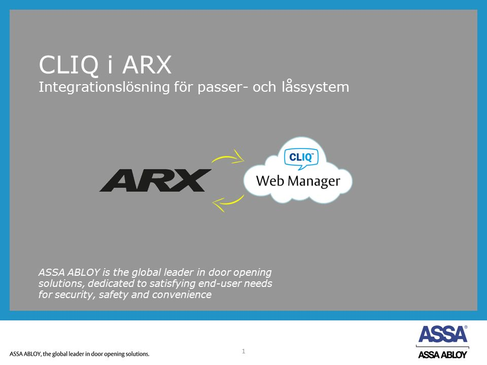 1 CLIQ i ARX Integrationslösning för passer- och låssystem ASSA ABLOY is the global leader in door opening solutions, dedicated to satisfying end-user needs for security, safety and convenience