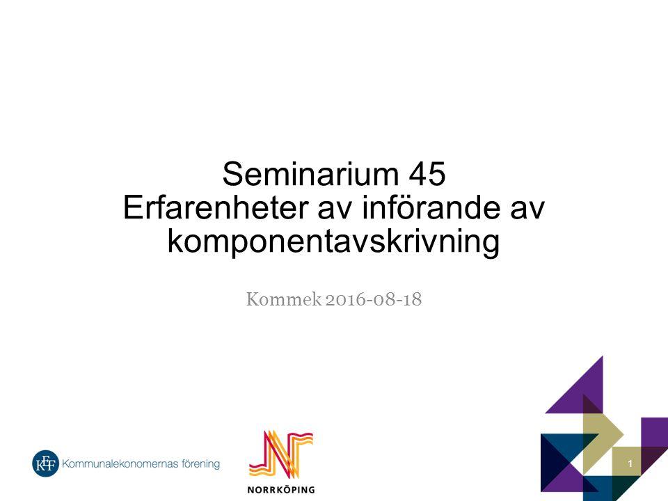 Seminarium 45 Erfarenheter av införande av komponentavskrivning Kommek 2016-08-18 1