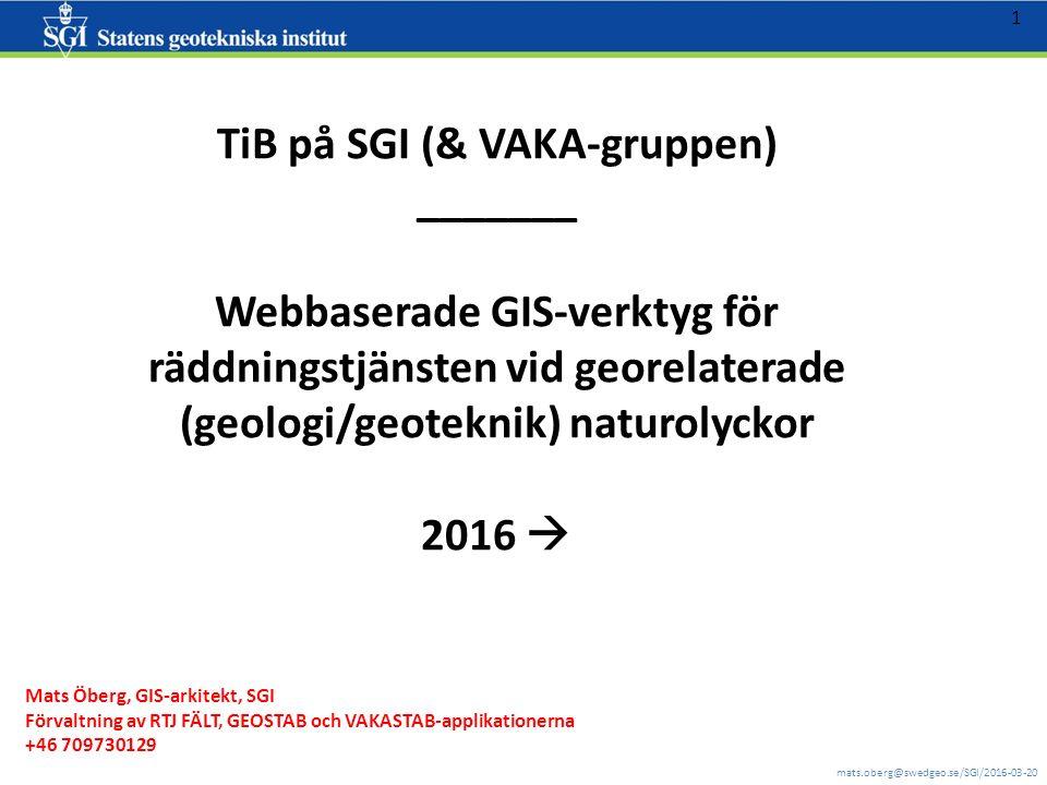 mats.oberg@swedgeo.se/SGI/2016-03-20 1 TiB på SGI (& VAKA-gruppen) _______ Webbaserade GIS-verktyg för räddningstjänsten vid georelaterade (geologi/geoteknik) naturolyckor 2016  Mats Öberg, GIS-arkitekt, SGI Förvaltning av RTJ FÄLT, GEOSTAB och VAKASTAB-applikationerna +46 709730129