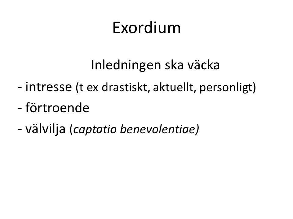 Exordium Inledningen ska väcka - intresse (t ex drastiskt, aktuellt, personligt) - förtroende - välvilja (captatio benevolentiae)