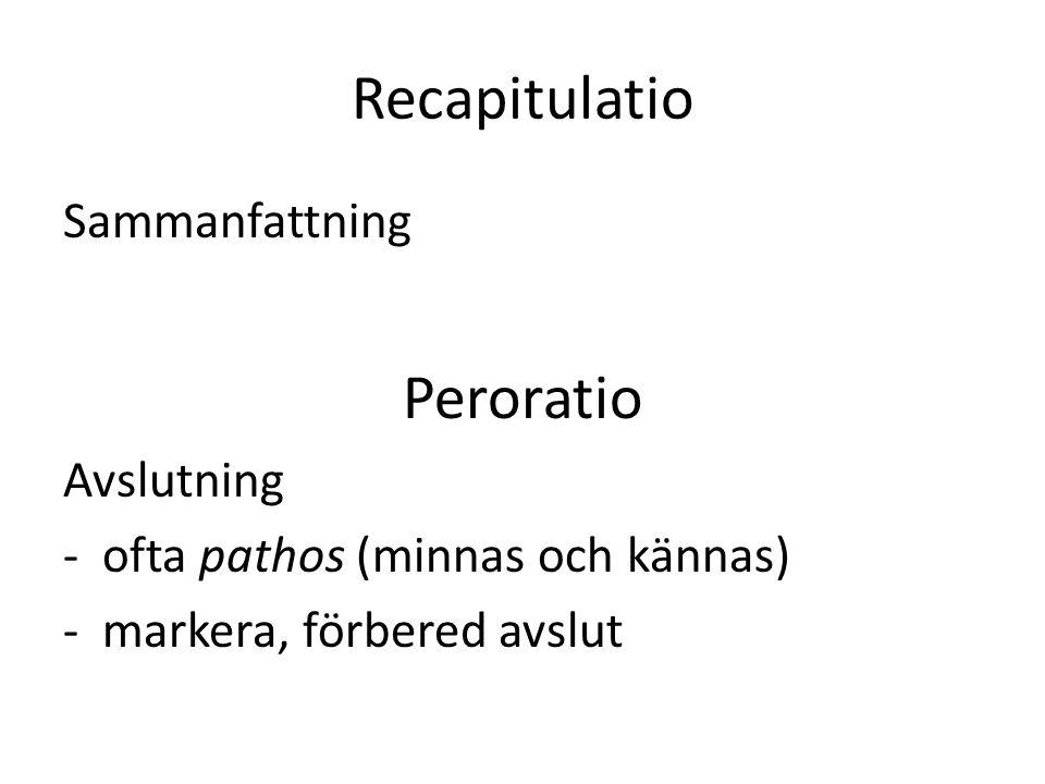 Recapitulatio Sammanfattning Peroratio Avslutning -ofta pathos (minnas och kännas) -markera, förbered avslut