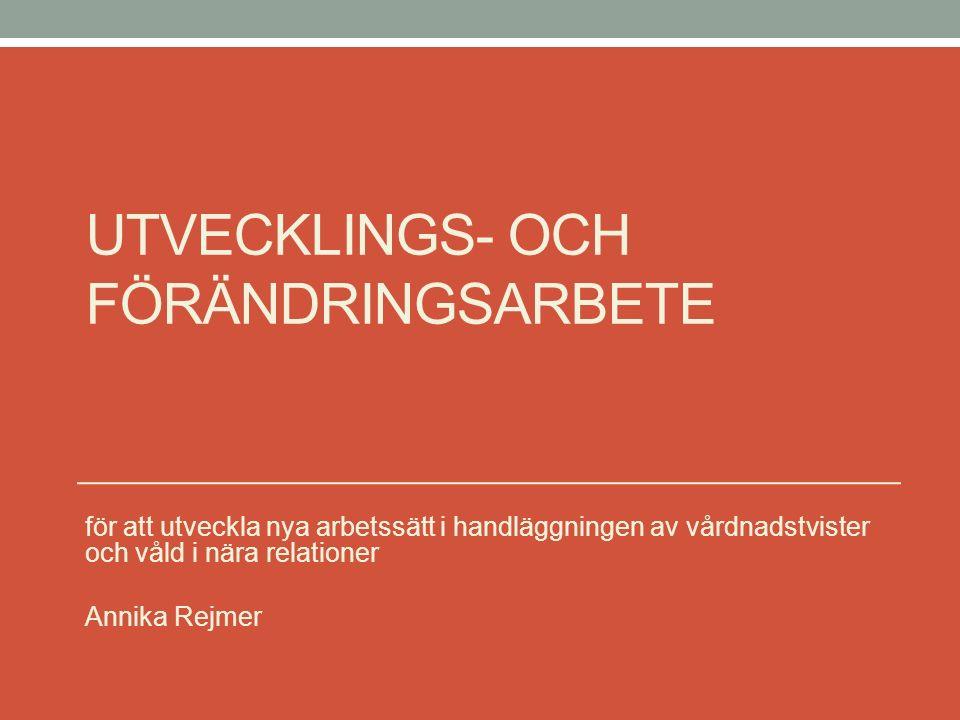 UTVECKLINGS- OCH FÖRÄNDRINGSARBETE för att utveckla nya arbetssätt i handläggningen av vårdnadstvister och våld i nära relationer Annika Rejmer