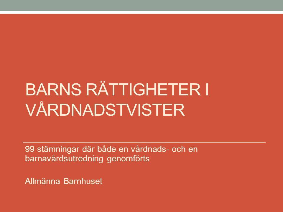 BARNS RÄTTIGHETER I VÅRDNADSTVISTER 99 stämningar där både en vårdnads- och en barnavårdsutredning genomförts Allmänna Barnhuset