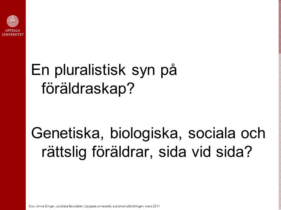 Doc. Anna Singer, Juridiska fakulteten, Uppsala universitet, socionomutbildningen, mars 2011 En pluralistisk syn på föräldraskap? Genetiska, biologisk