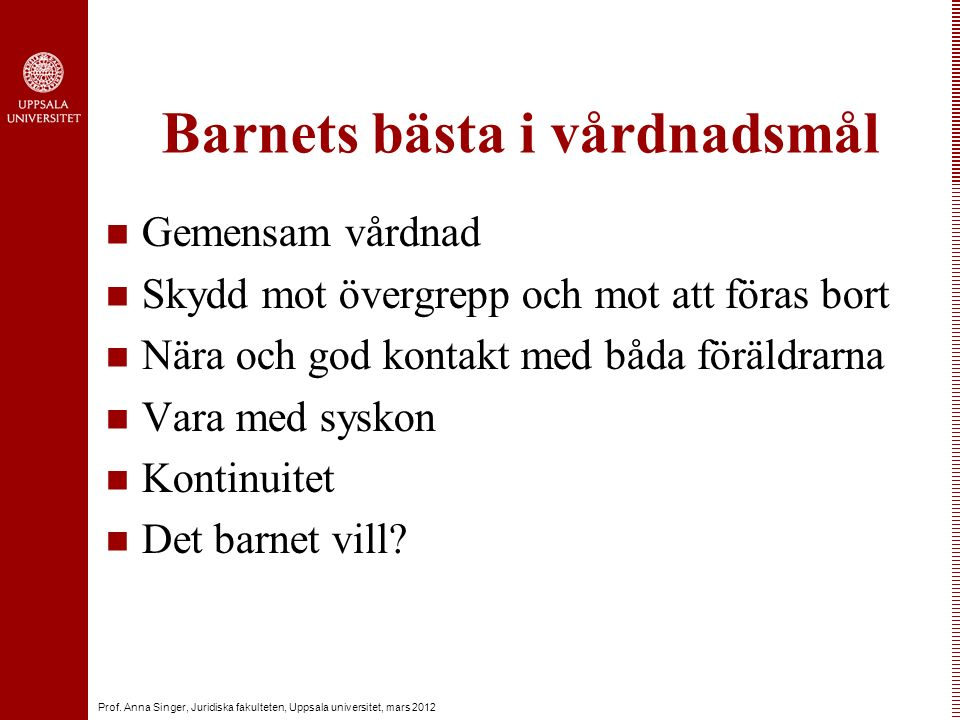 Prof. Anna Singer, Juridiska fakulteten, Uppsala universitet, mars 2012 Barnets bästa i vårdnadsmål Gemensam vårdnad Skydd mot övergrepp och mot att f