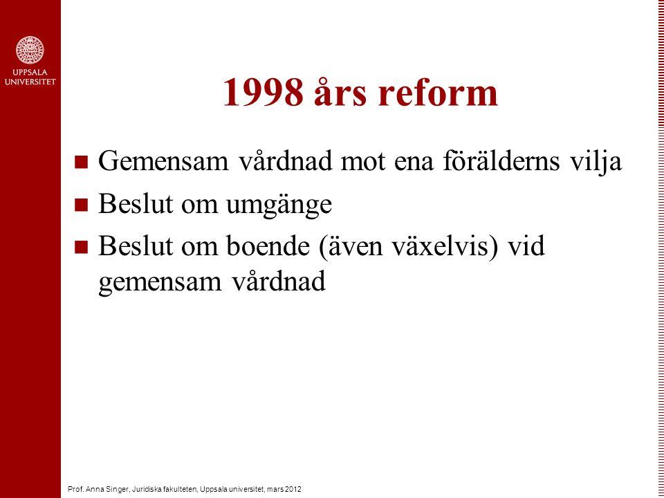 Prof. Anna Singer, Juridiska fakulteten, Uppsala universitet, mars 2012 1998 års reform Gemensam vårdnad mot ena förälderns vilja Beslut om umgänge Be
