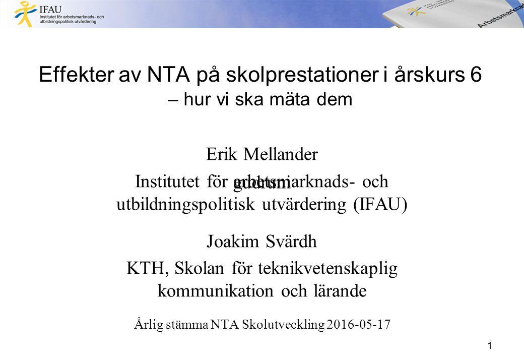 Effekter av NTA på skolprestationer i årskurs 6 – hur vi ska mäta dem Erik Mellander Institutet för arbetsmarknads- och utbildningspolitisk utvärdering (IFAU) Joakim Svärdh KTH, Skolan för teknikvetenskaplig kommunikation och lärande Årlig stämma NTA Skolutveckling 2016-05-17 1 gudruni