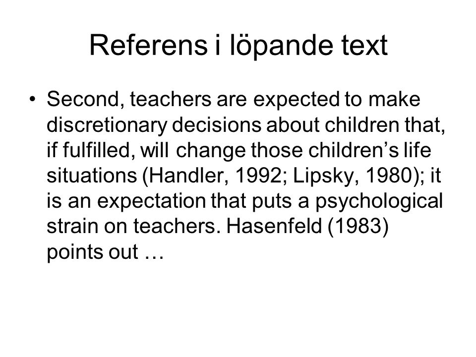 Referens i löpande text Second, teachers are expected to make discretionary decisions about children that, if fulfilled, will change those children's life situations (Handler, 1992; Lipsky, 1980); it is an expectation that puts a psychological strain on teachers.