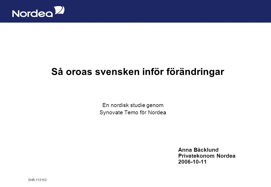 Sida 1 Så oroas svensken inför förändringar En nordisk studie genom Synovate Temo för Nordea Anna Bäcklund Privatekonom Nordea 2006-10-11 SNR-113153
