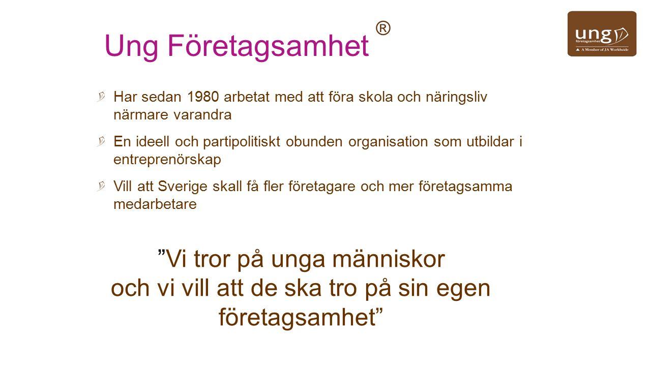 Ung Företagsamhet ® Har sedan 1980 arbetat med att föra skola och näringsliv närmare varandra En ideell och partipolitiskt obunden organisation som utbildar i entreprenörskap Vill att Sverige skall få fler företagare och mer företagsamma medarbetare Vi tror på unga människor och vi vill att de ska tro på sin egen företagsamhet