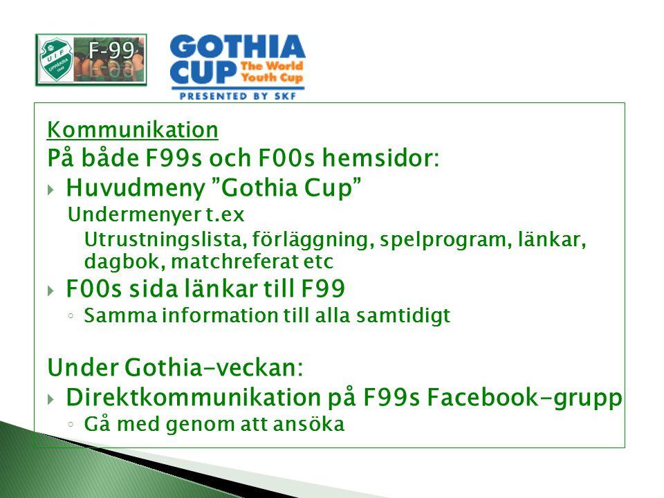 Kommunikation På både F99s och F00s hemsidor:  Huvudmeny Gothia Cup Undermenyer t.ex Utrustningslista, förläggning, spelprogram, länkar, dagbok, matchreferat etc  F00s sida länkar till F99 ◦ Samma information till alla samtidigt Under Gothia-veckan:  Direktkommunikation på F99s Facebook-grupp ◦ Gå med genom att ansöka