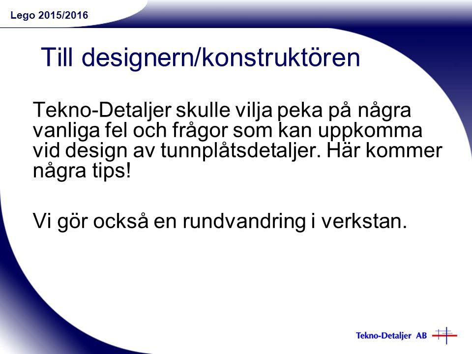 Lego 2015/2016 Till designern/konstruktören Tekno-Detaljer skulle vilja peka på några vanliga fel och frågor som kan uppkomma vid design av tunnplåtsdetaljer.