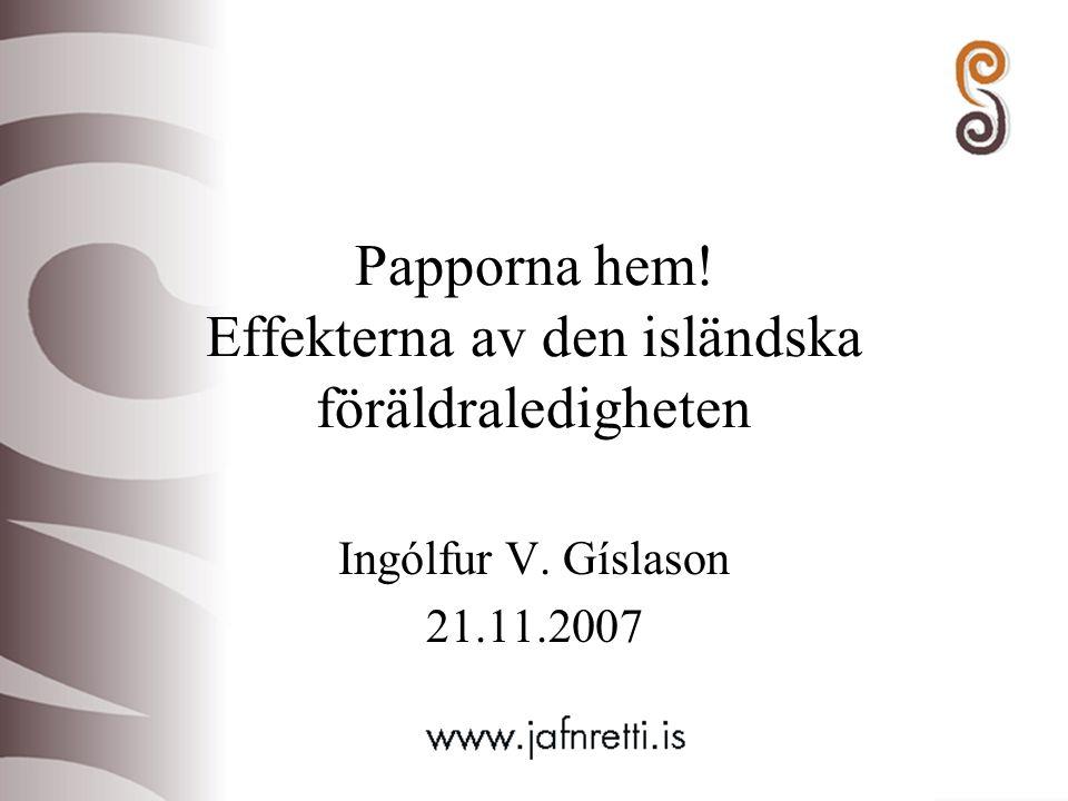 Papporna hem! Effekterna av den isländska föräldraledigheten Ingólfur V. Gíslason 21.11.2007