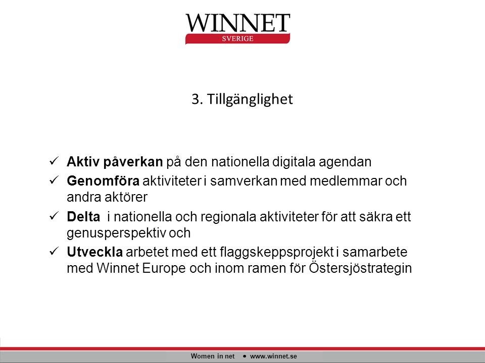 3. Tillgänglighet Women in net www.winnet.se Aktiv påverkan på den nationella digitala agendan Genomföra aktiviteter i samverkan med medlemmar och and