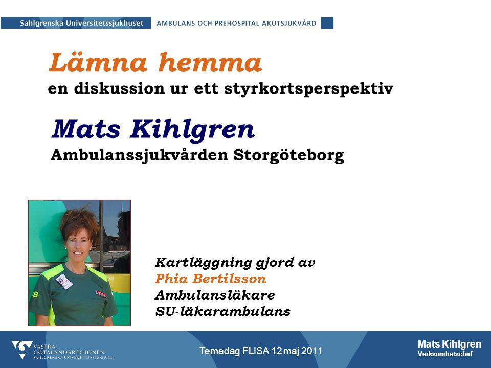 Mats Kihlgren Verksamhetschef Temadag FLISA 12 maj 2011 Lämna hemma en diskussion ur ett styrkortsperspektiv Kartläggning gjord av Phia Bertilsson Ambulansläkare SU-läkarambulans Mats Kihlgren Ambulanssjukvården Storgöteborg