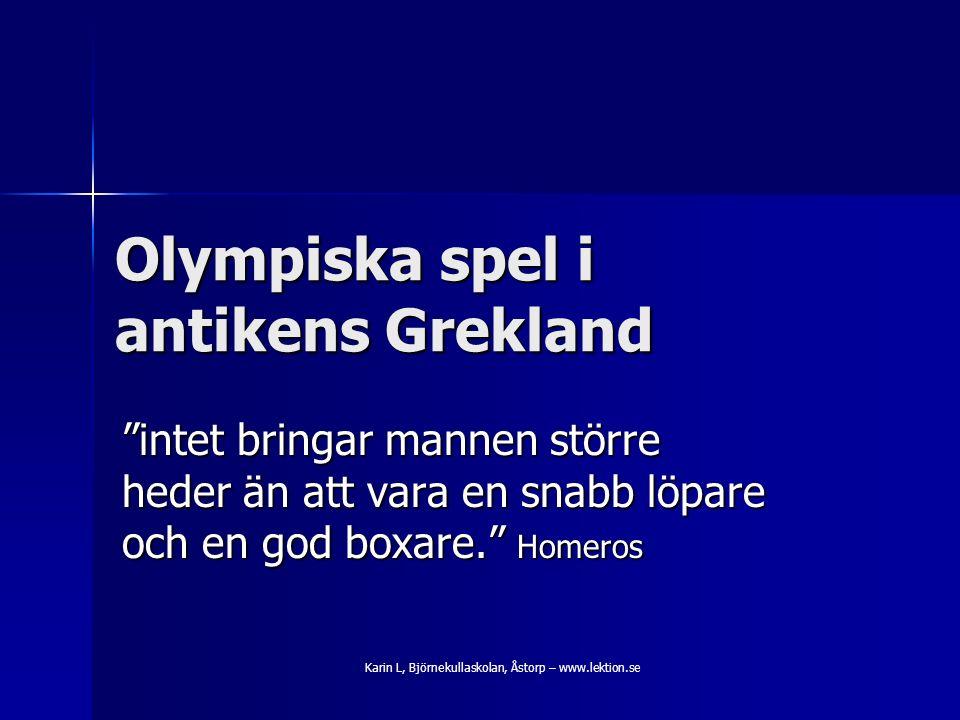 Olympiska spel i antikens Grekland intet bringar mannen större heder än att vara en snabb löpare och en god boxare. Homeros Karin L, Björnekullaskolan, Åstorp – www.lektion.se