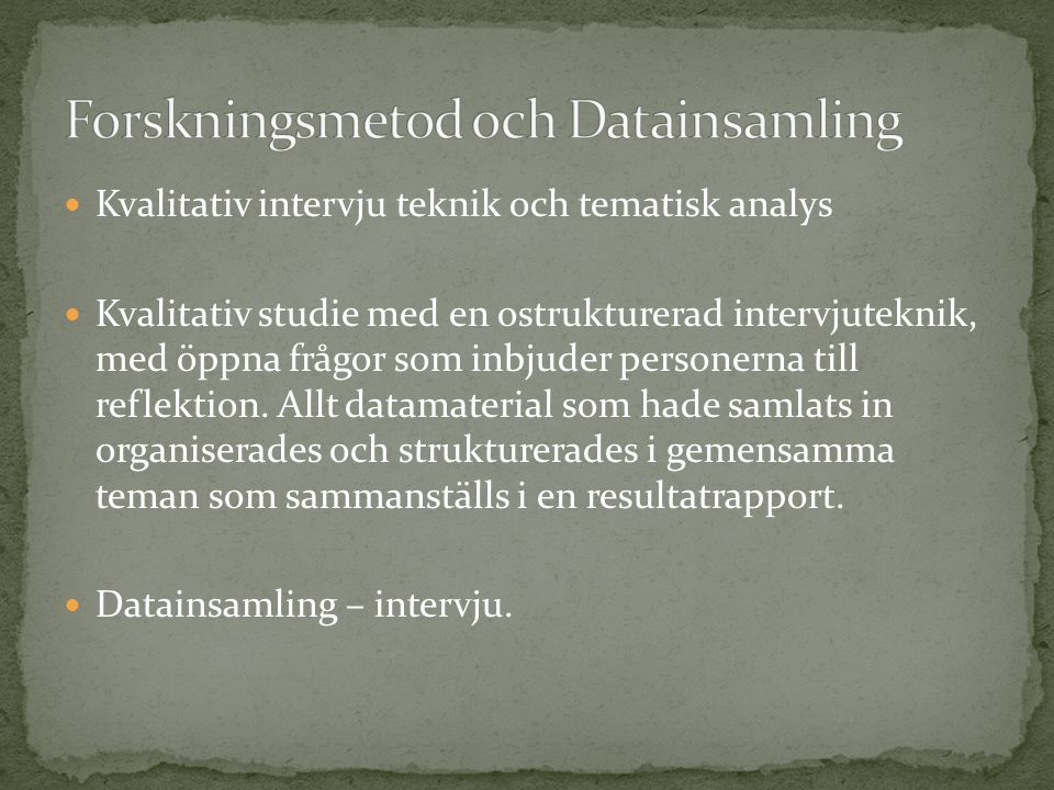 Kvalitativ intervju teknik och tematisk analys Kvalitativ studie med en ostrukturerad intervjuteknik, med öppna frågor som inbjuder personerna till reflektion.