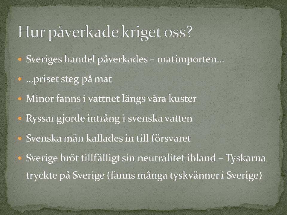 Sveriges handel påverkades – matimporten… …priset steg på mat Minor fanns i vattnet längs våra kuster Ryssar gjorde intrång i svenska vatten Svenska män kallades in till försvaret Sverige bröt tillfälligt sin neutralitet ibland – Tyskarna tryckte på Sverige (fanns många tyskvänner i Sverige)