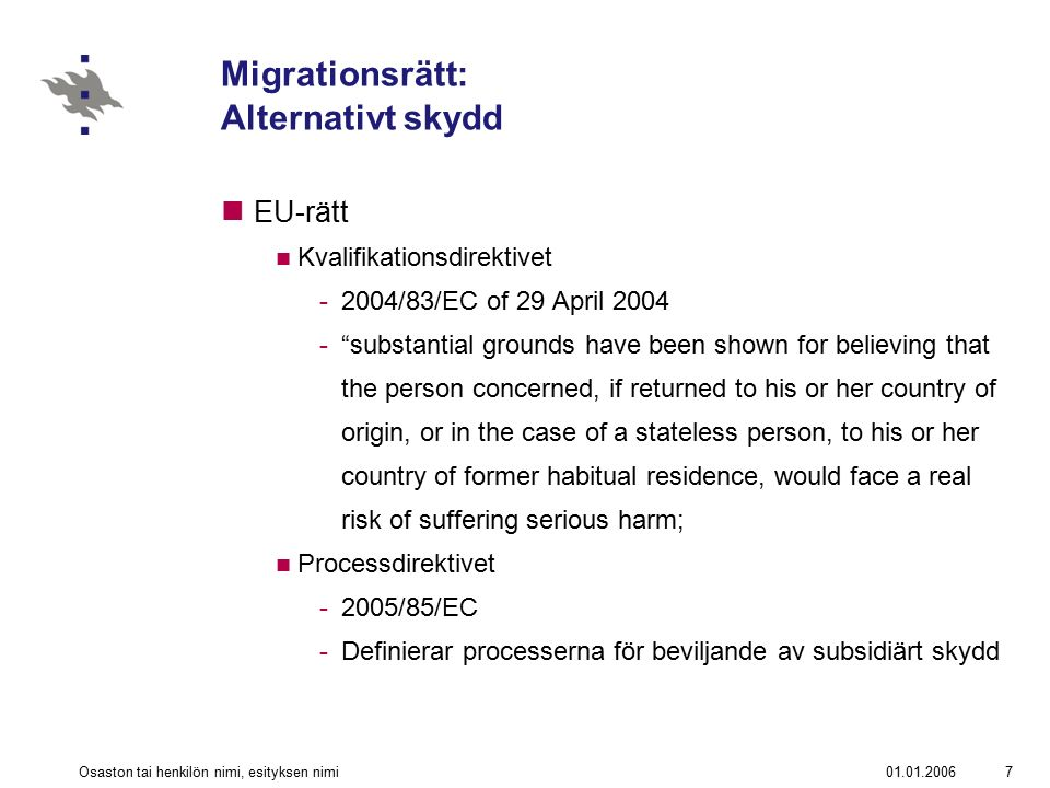 01.01.2006Osaston tai henkilön nimi, esityksen nimi8 Migrationsrätt: Alternativt skydd EU-rätt Serious harm: -Artikel 15 QD -death penalty or execution; or -torture or inhuman or degrading treatment or punishment of an applicant in the country of origin; or -serious and individual threat to a civilian s life or person by reason of indiscriminate violence in situations of international or internal armed conflict.