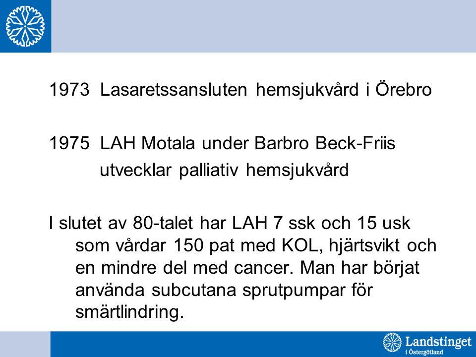 1973 Lasaretssansluten hemsjukvård i Örebro 1975 LAH Motala under Barbro Beck-Friis utvecklar palliativ hemsjukvård I slutet av 80-talet har LAH 7 ssk och 15 usk som vårdar 150 pat med KOL, hjärtsvikt och en mindre del med cancer.