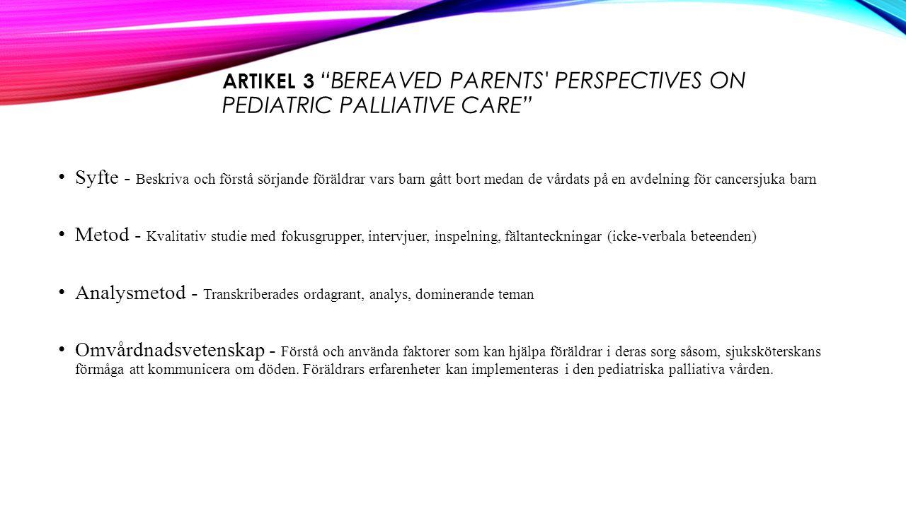 ARTIKEL 3 BEREAVED PARENTS PERSPECTIVES ON PEDIATRIC PALLIATIVE CARE Syfte - Beskriva och förstå sörjande föräldrar vars barn gått bort medan de vårdats på en avdelning för cancersjuka barn Metod - Kvalitativ studie med fokusgrupper, intervjuer, inspelning, fältanteckningar (icke-verbala beteenden) Analysmetod - Transkriberades ordagrant, analys, dominerande teman Omvårdnadsvetenskap - Förstå och använda faktorer som kan hjälpa föräldrar i deras sorg såsom, sjuksköterskans förmåga att kommunicera om döden.
