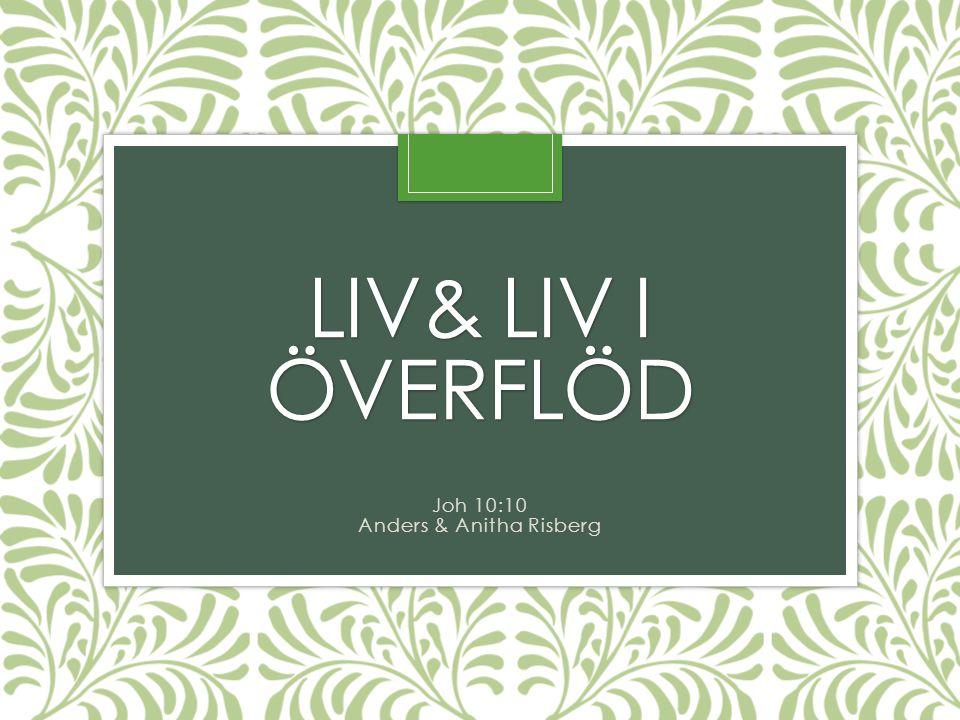 LIV& LIV I ÖVERFLÖD Joh 10:10 Anders & Anitha Risberg