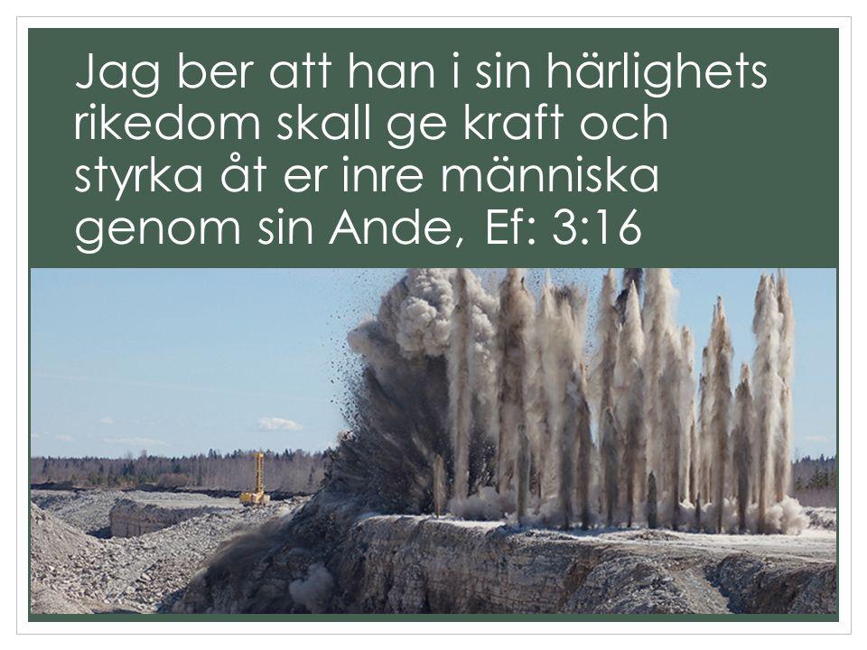 Jag ber att han i sin härlighets rikedom skall ge kraft och styrka åt er inre människa genom sin Ande, Ef: 3:16