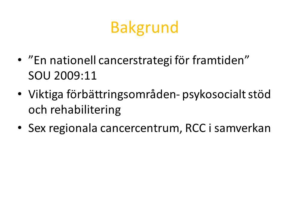 Bakgrund En nationell cancerstrategi för framtiden SOU 2009:11 Viktiga förbättringsområden- psykosocialt stöd och rehabilitering Sex regionala cancercentrum, RCC i samverkan