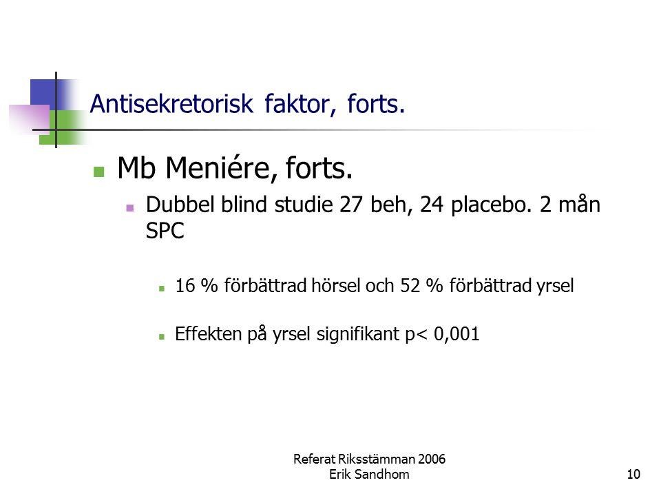 Referat Riksstämman 2006 Erik Sandhom10 Antisekretorisk faktor, forts. Mb Meniére, forts. Dubbel blind studie 27 beh, 24 placebo. 2 mån SPC 16 % förbä