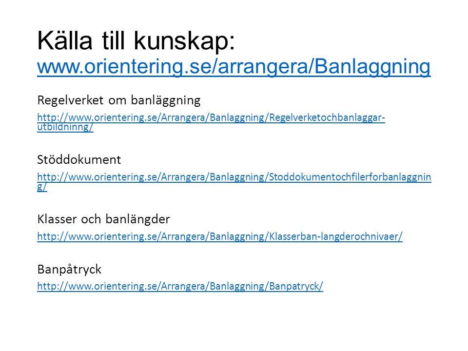 Källa till kunskap: www.orientering.se/arrangera/Banlaggning www.orientering.se/arrangera/Banlaggning Regelverket om banläggning http://www.orientering.se/Arrangera/Banlaggning/Regelverketochbanlaggar- utbildninng/ Stöddokument http://www.orientering.se/Arrangera/Banlaggning/Stoddokumentochfilerforbanlaggnin g/ Klasser och banlängder http://www.orientering.se/Arrangera/Banlaggning/Klasserban-langderochnivaer/ Banpåtryck http://www.orientering.se/Arrangera/Banlaggning/Banpatryck/