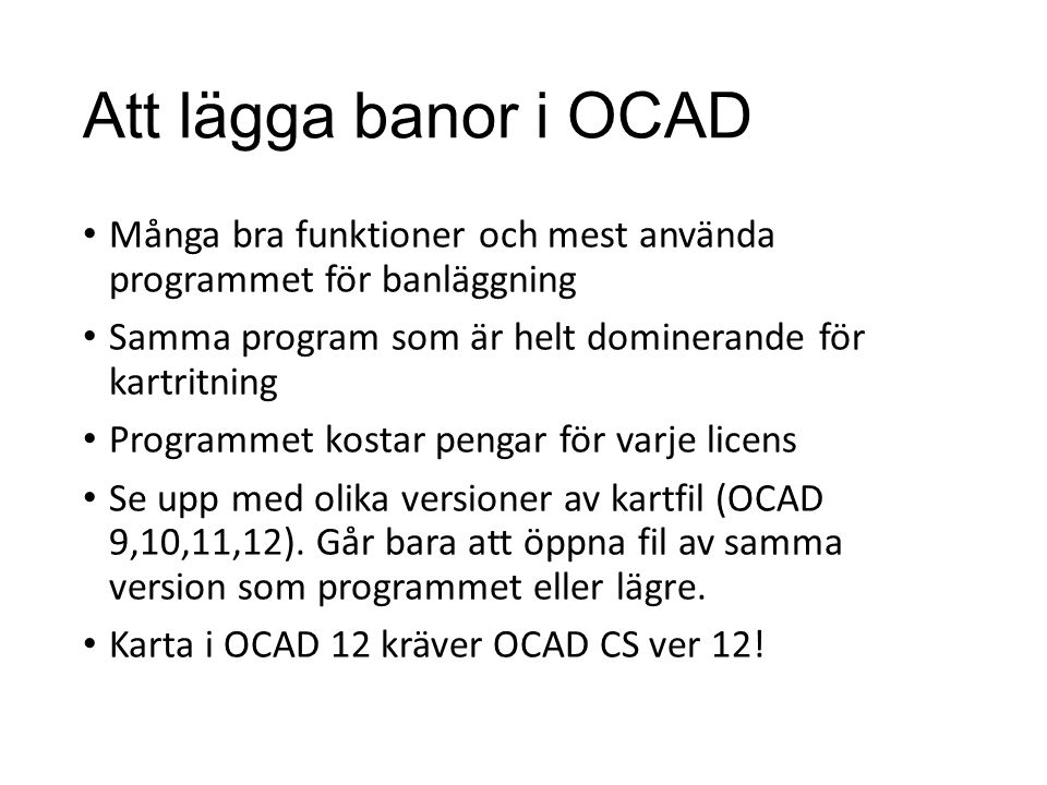 Att lägga banor i OCAD Många bra funktioner och mest använda programmet för banläggning Samma program som är helt dominerande för kartritning Programmet kostar pengar för varje licens Se upp med olika versioner av kartfil (OCAD 9,10,11,12).