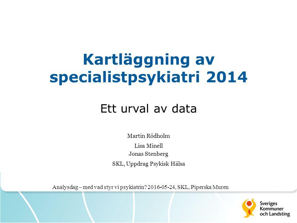 Kartläggning av specialistpsykiatri 2014 Ett urval av data Martin Rödholm Lisa Minell Jonas Stenberg SKL, Uppdrag Psykisk Hälsa Analysdag – med vad styr vi psykiatrin.