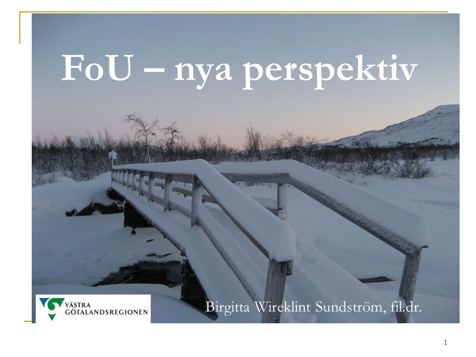 1 FoU – nya perspektiv Birgitta Wireklint Sundström, fil.dr.