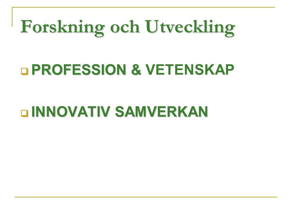 Forskning och Utveckling  PROFESSION &  PROFESSION & VETENSKAP  INNOVATIV SAMVERKAN