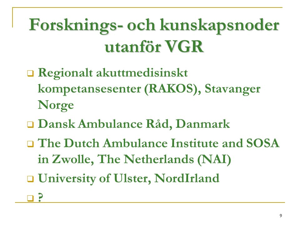 9 Forsknings- och kunskapsnoder utanför VGR  Regionalt akuttmedisinskt kompetansesenter (RAKOS), Stavanger Norge  Dansk Ambulance Råd, Danmark  The Dutch Ambulance Institute and SOSA in Zwolle, The Netherlands (NAI)  University of Ulster, NordIrland  .