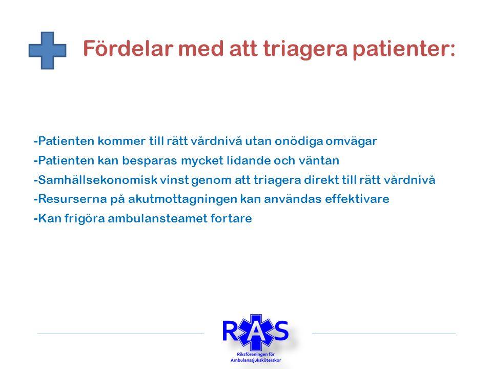 Fördelar med att triagera patienter: -Patienten kommer till rätt vårdnivå utan onödiga omvägar -Resurserna på akutmottagningen kan användas effektivare -Samhällsekonomisk vinst genom att triagera direkt till rätt vårdnivå -Patienten kan besparas mycket lidande och väntan -Kan frigöra ambulansteamet fortare