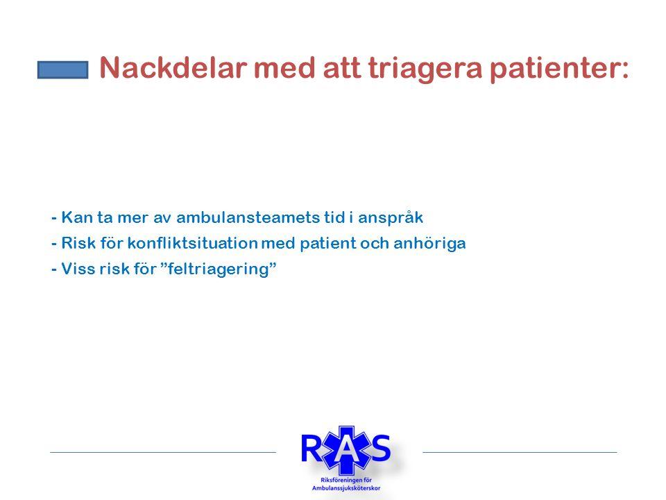 Nackdelar med att triagera patienter: - Kan ta mer av ambulansteamets tid i anspråk - Viss risk för feltriagering - Risk för konfliktsituation med patient och anhöriga