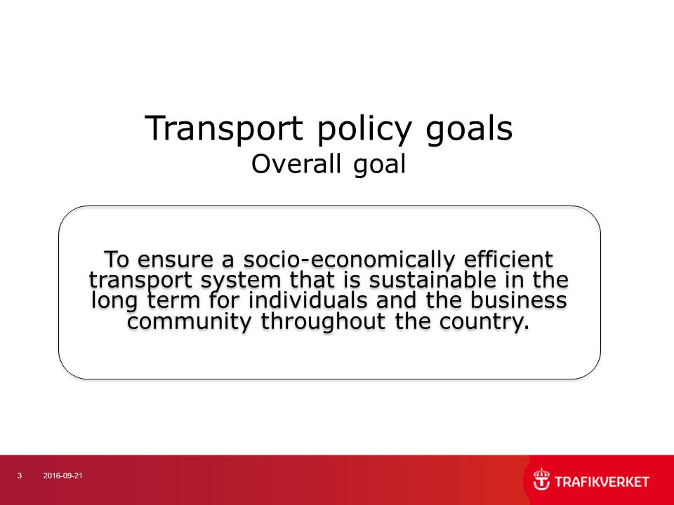 32016-09-21 Transport policy goals Overall goal To ensure a socio-economically efficient transport system that is sustainable in the long term for ind
