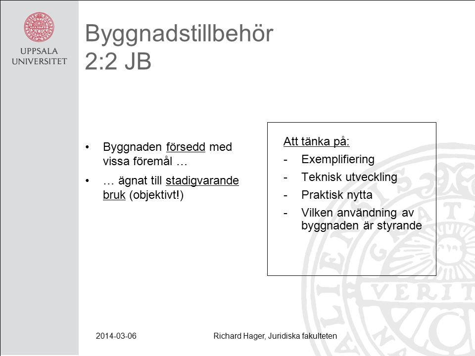 2014-03-06Richard Hager, Juridiska fakulteten Byggnadstillbehör 2:2 JB Byggnaden försedd med vissa föremål … … ägnat till stadigvarande bruk (objektivt!) Att tänka på: -Exemplifiering -Teknisk utveckling -Praktisk nytta -Vilken användning av byggnaden är styrande