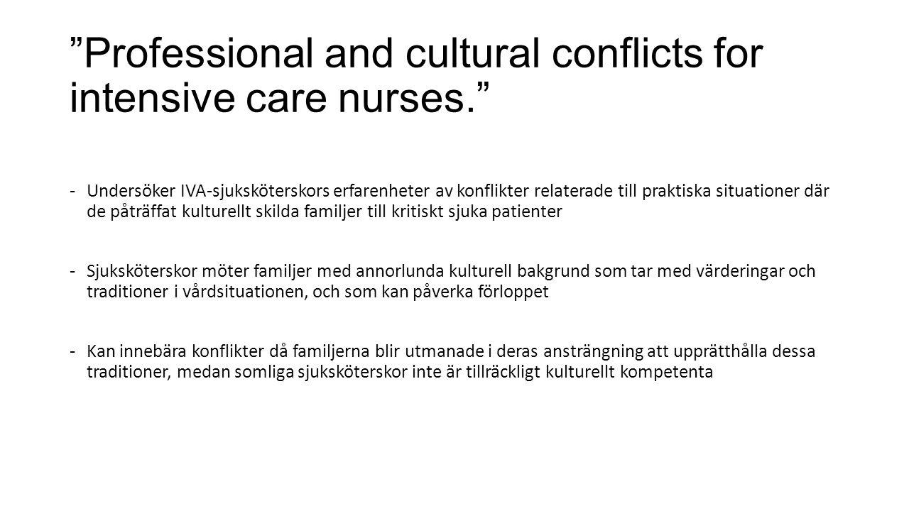 Professional and cultural conflicts for intensive care nurses. -Undersöker IVA-sjuksköterskors erfarenheter av konflikter relaterade till praktiska situationer där de påträffat kulturellt skilda familjer till kritiskt sjuka patienter -Sjuksköterskor möter familjer med annorlunda kulturell bakgrund som tar med värderingar och traditioner i vårdsituationen, och som kan påverka förloppet -Kan innebära konflikter då familjerna blir utmanade i deras ansträngning att upprätthålla dessa traditioner, medan somliga sjuksköterskor inte är tillräckligt kulturellt kompetenta