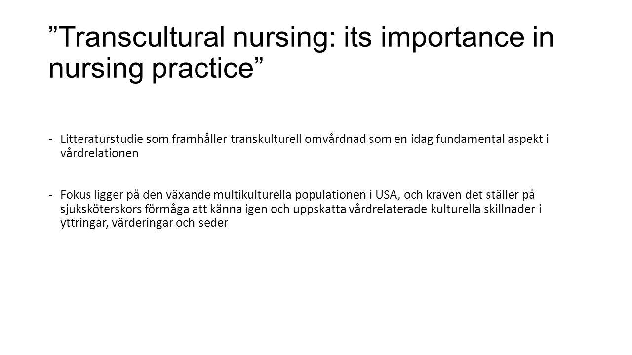 Transcultural nursing: its importance in nursing practice -Litteraturstudie som framhåller transkulturell omvårdnad som en idag fundamental aspekt i vårdrelationen -Fokus ligger på den växande multikulturella populationen i USA, och kraven det ställer på sjuksköterskors förmåga att känna igen och uppskatta vårdrelaterade kulturella skillnader i yttringar, värderingar och seder