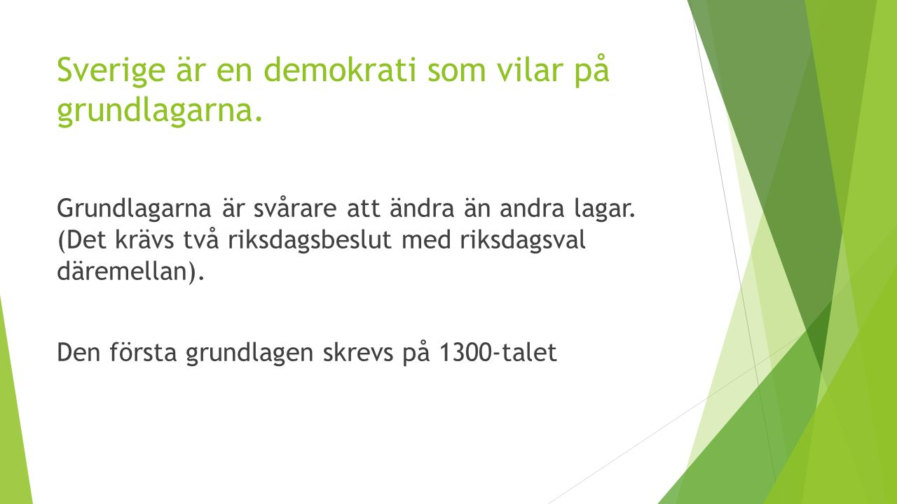 Sverige är en demokrati som vilar på grundlagarna. Grundlagarna är svårare att ändra än andra lagar. (Det krävs två riksdagsbeslut med riksdagsval där