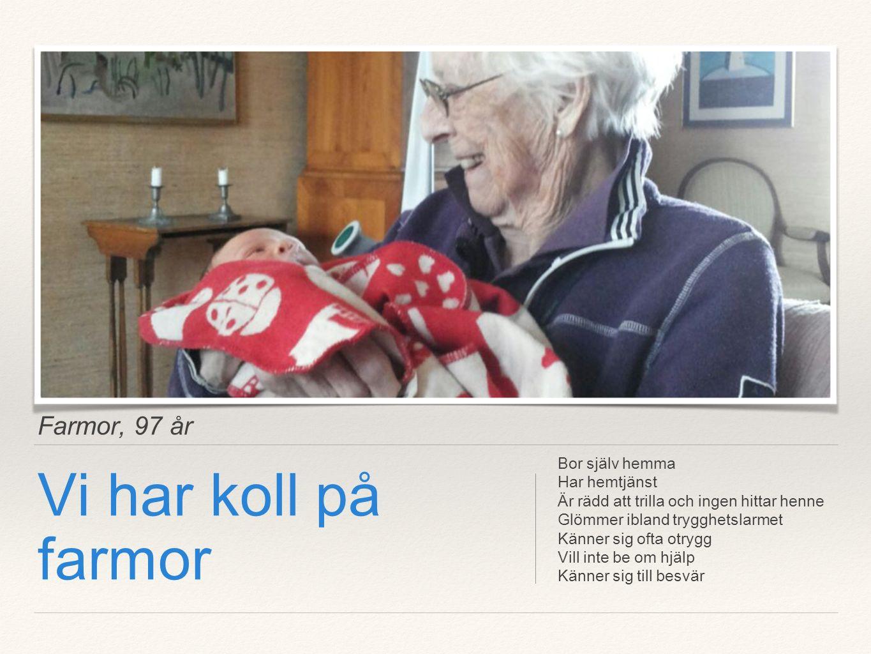 Farmor, 97 år Vi har koll på farmor Bor själv hemma Har hemtjänst Är rädd att trilla och ingen hittar henne Glömmer ibland trygghetslarmet Känner sig