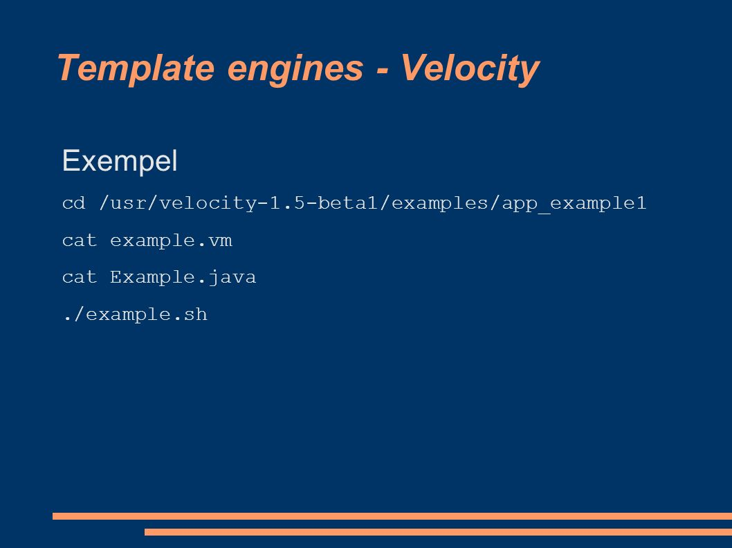 Template engines - Velocity Exempel cd /usr/velocity-1.5-beta1/examples/app_example1 cat example.vm cat Example.java./example.sh