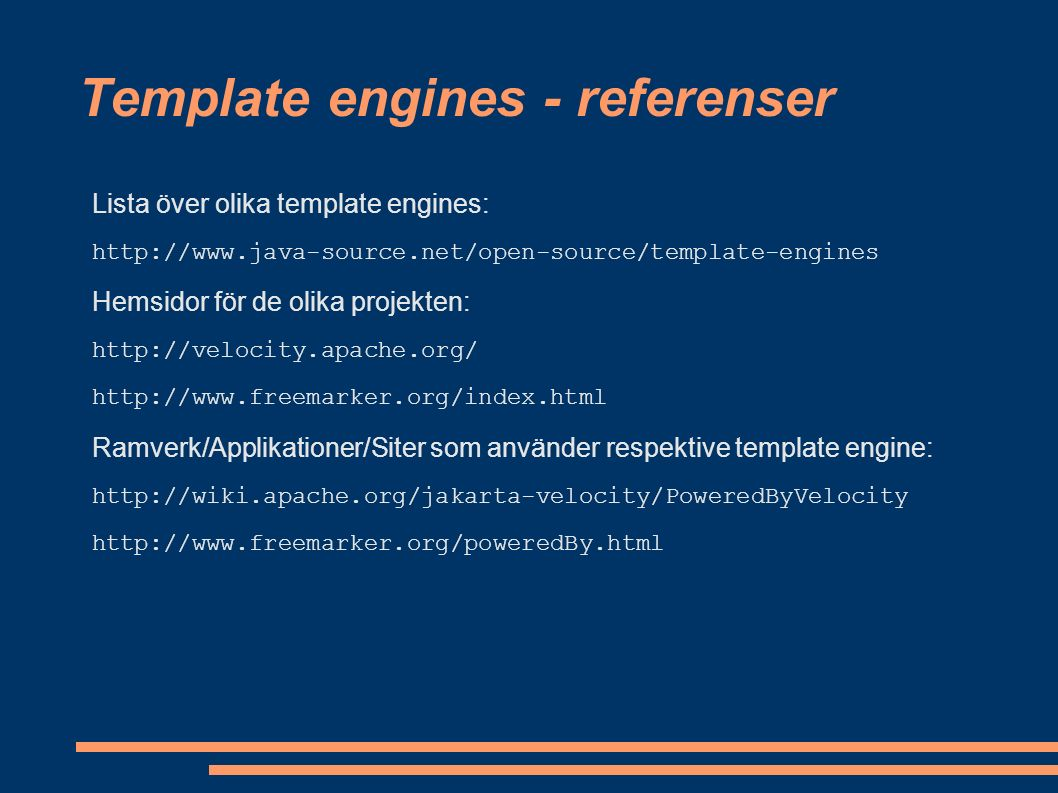 Template engines - referenser Lista över olika template engines: http://www.java-source.net/open-source/template-engines Hemsidor för de olika projekten: http://velocity.apache.org/ http://www.freemarker.org/index.html Ramverk/Applikationer/Siter som använder respektive template engine: http://wiki.apache.org/jakarta-velocity/PoweredByVelocity http://www.freemarker.org/poweredBy.html