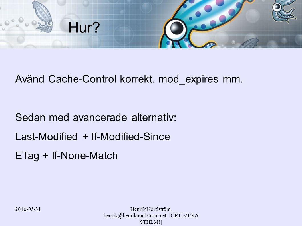 2010-05-31Henrik Nordström, henrik@henriknordstrom.net | OPTIMERA STHLM! | Avänd Cache-Control korrekt. mod_expires mm. Sedan med avancerade alternati